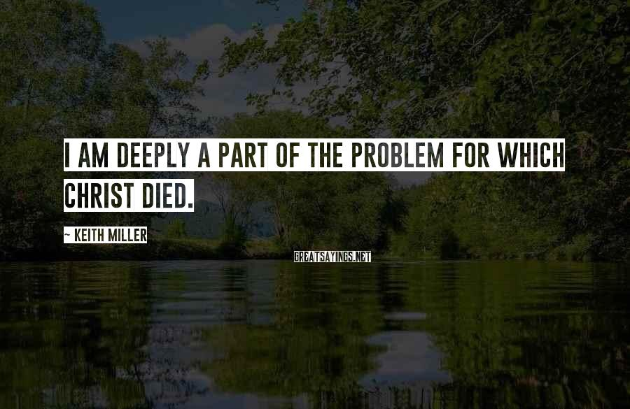 Keith Miller Sayings: I am deeply a part of the problem for which Christ died.