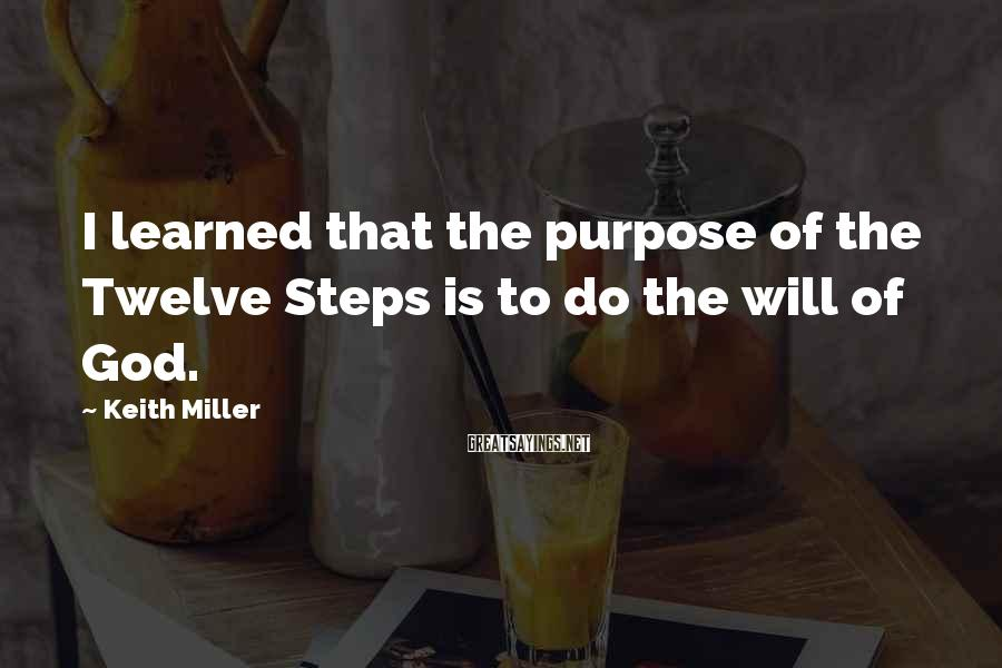 Keith Miller Sayings: I learned that the purpose of the Twelve Steps is to do the will of