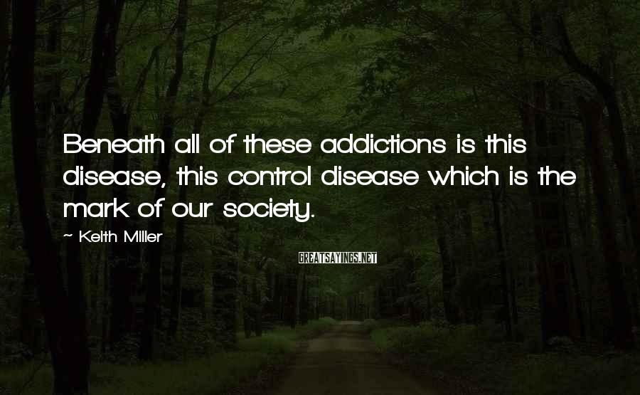 Keith Miller Sayings: Beneath all of these addictions is this disease, this control disease which is the mark