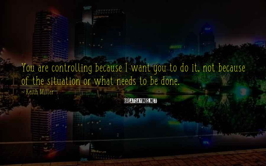 Keith Miller Sayings: You are controlling because I want you to do it, not because of the situation