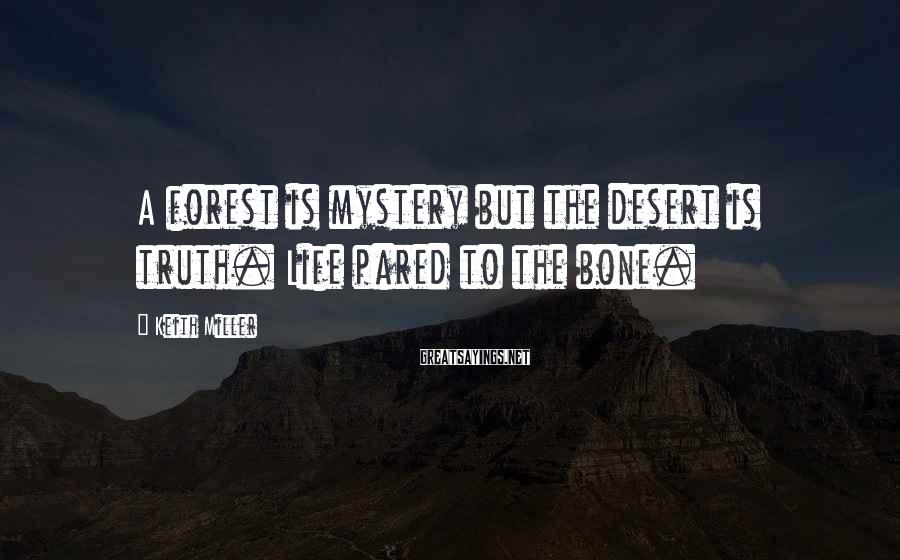 Keith Miller Sayings: A forest is mystery but the desert is truth. Life pared to the bone.