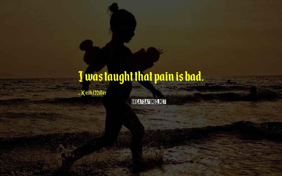 Keith Miller Sayings: I was taught that pain is bad.