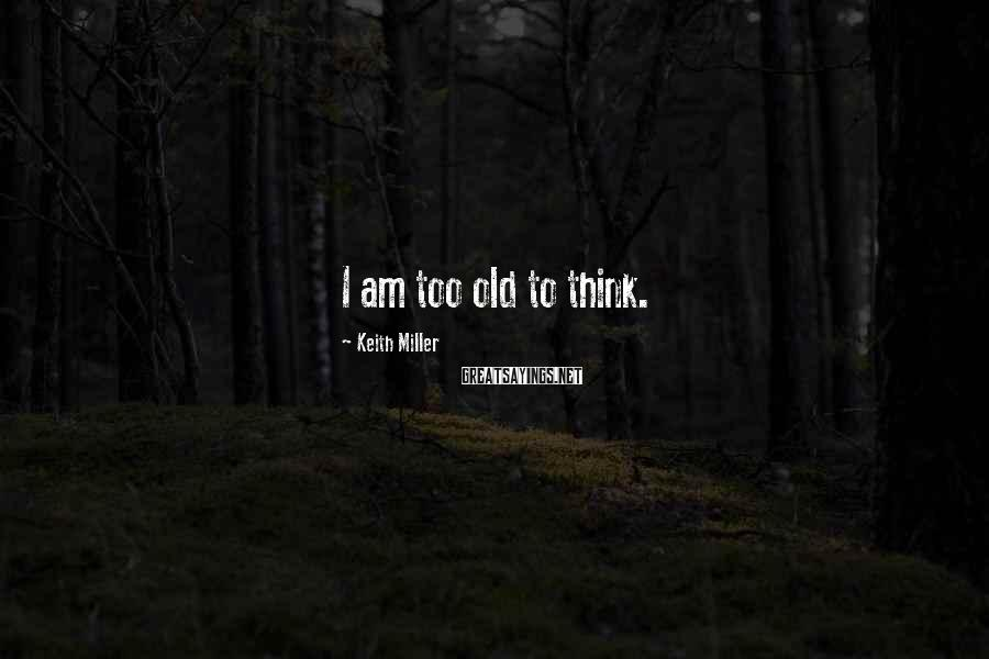 Keith Miller Sayings: I am too old to think.