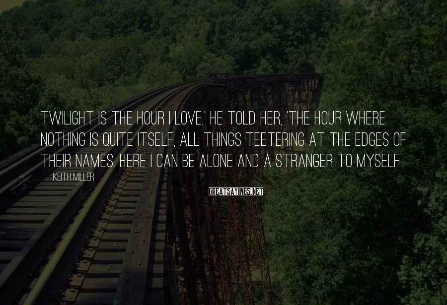 Keith Miller Sayings: Twilight is the hour I love,' he told her, 'the hour where nothing is quite