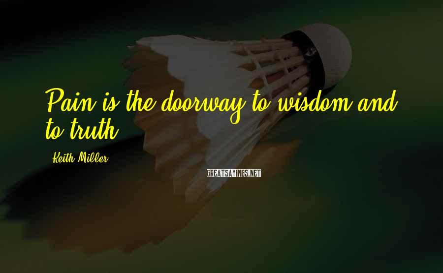 Keith Miller Sayings: Pain is the doorway to wisdom and to truth.