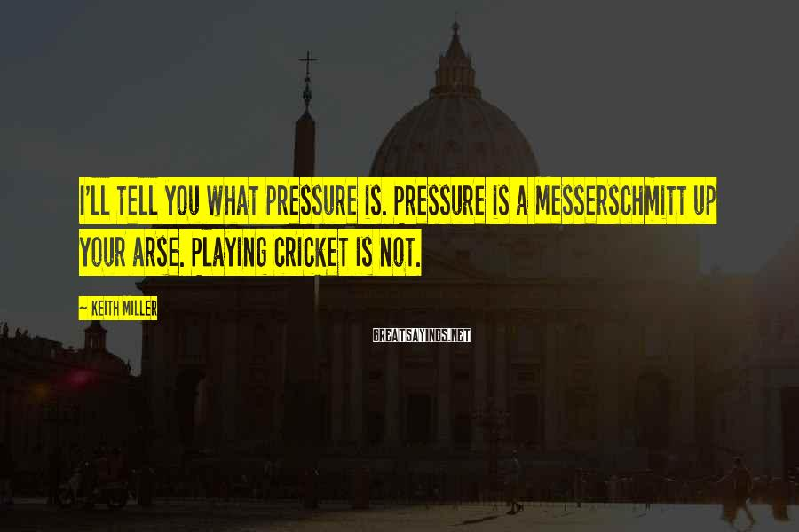 Keith Miller Sayings: I'll tell you what pressure is. Pressure is a Messerschmitt up your arse. Playing cricket