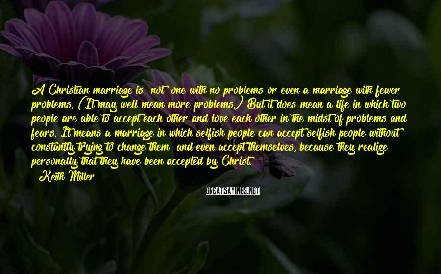 Keith Miller Sayings: A Christian marriage is [not] one with no problems or even a marriage with fewer