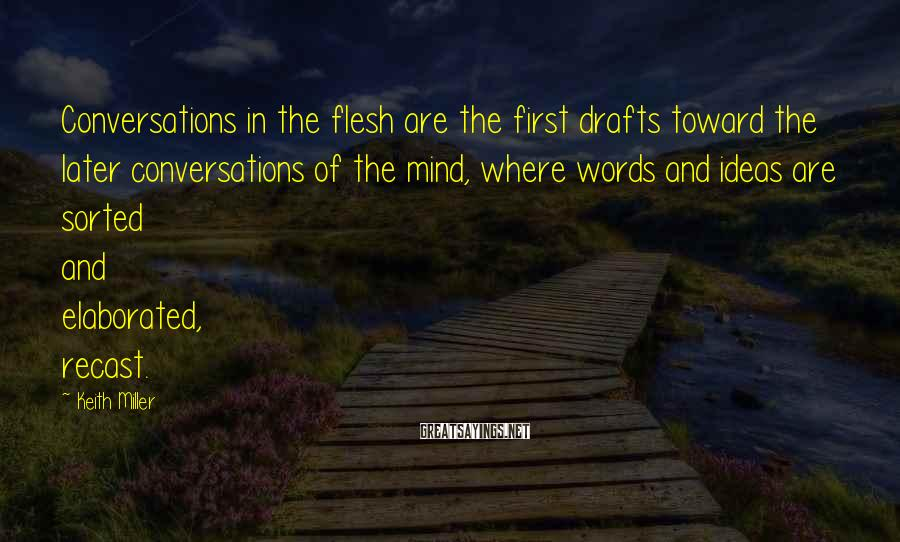 Keith Miller Sayings: Conversations in the flesh are the first drafts toward the later conversations of the mind,