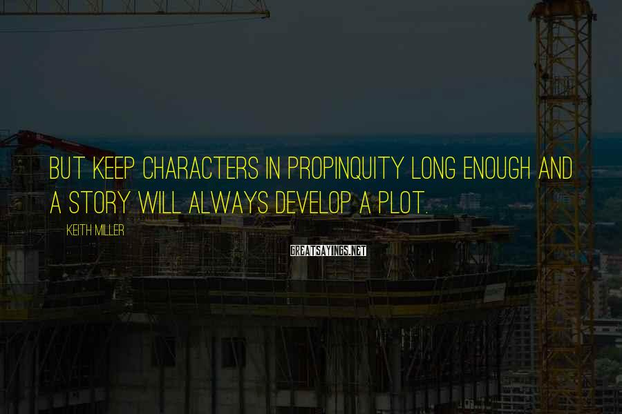 Keith Miller Sayings: But keep characters in propinquity long enough and a story will always develop a plot.