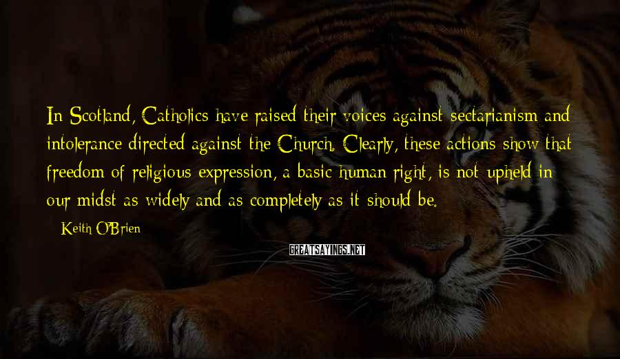 Keith O'Brien Sayings: In Scotland, Catholics have raised their voices against sectarianism and intolerance directed against the Church.