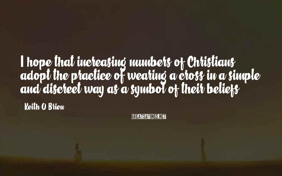 Keith O'Brien Sayings: I hope that increasing numbers of Christians adopt the practice of wearing a cross in