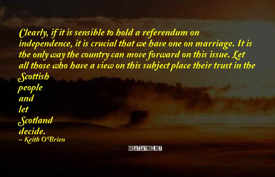 Keith O'Brien Sayings: Clearly, if it is sensible to hold a referendum on independence, it is crucial that