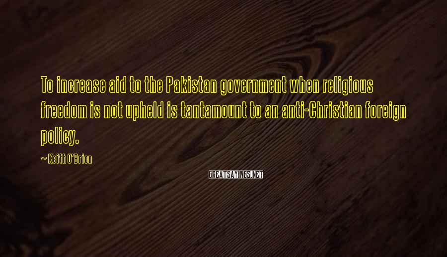Keith O'Brien Sayings: To increase aid to the Pakistan government when religious freedom is not upheld is tantamount