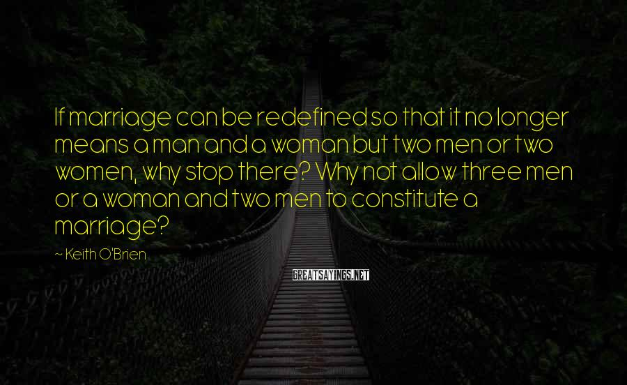 Keith O'Brien Sayings: If marriage can be redefined so that it no longer means a man and a
