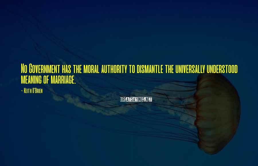 Keith O'Brien Sayings: No Government has the moral authority to dismantle the universally understood meaning of marriage.