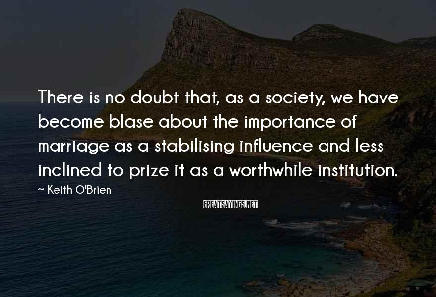 Keith O'Brien Sayings: There is no doubt that, as a society, we have become blase about the importance
