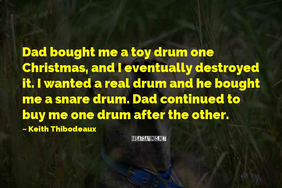 Keith Thibodeaux Sayings: Dad bought me a toy drum one Christmas, and I eventually destroyed it. I wanted