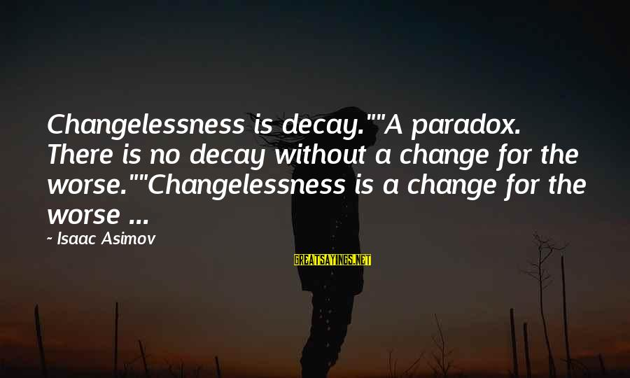 """Kelden Sayings By Isaac Asimov: Changelessness is decay.""""""""A paradox. There is no decay without a change for the worse.""""""""Changelessness is"""
