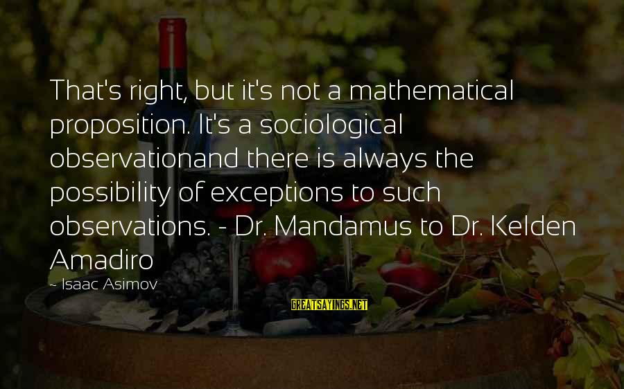 Kelden Sayings By Isaac Asimov: That's right, but it's not a mathematical proposition. It's a sociological observationand there is always