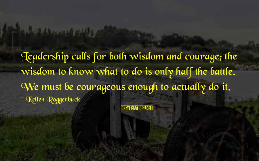 Kellen's Sayings By Kellen Roggenbuck: Leadership calls for both wisdom and courage; the wisdom to know what to do is