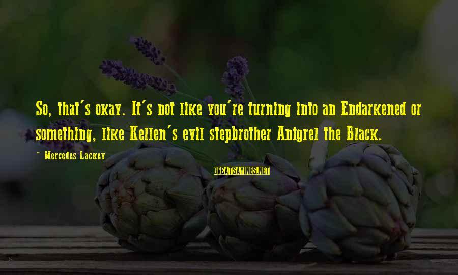 Kellen's Sayings By Mercedes Lackey: So, that's okay. It's not like you're turning into an Endarkened or something, like Kellen's