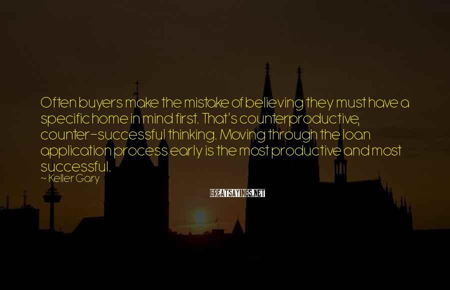 Keller Gary Sayings: Often buyers make the mistake of believing they must have a specific home in mind