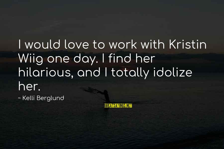 Kelli Sayings By Kelli Berglund: I would love to work with Kristin Wiig one day. I find her hilarious, and