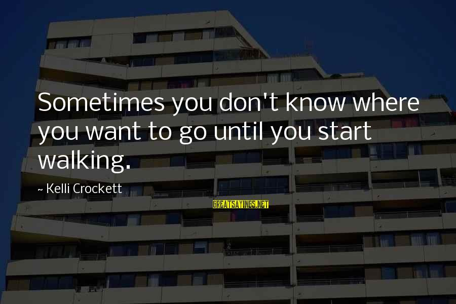 Kelli Sayings By Kelli Crockett: Sometimes you don't know where you want to go until you start walking.