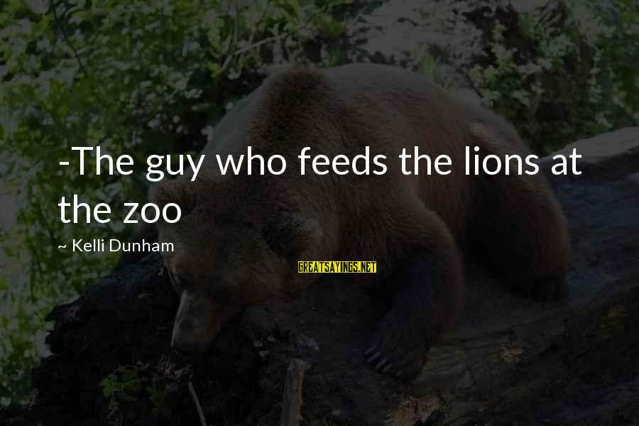 Kelli Sayings By Kelli Dunham: -The guy who feeds the lions at the zoo