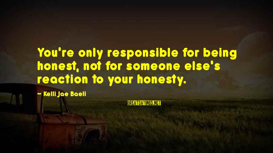 Kelli Sayings By Kelli Jae Baeli: You're only responsible for being honest, not for someone else's reaction to your honesty.