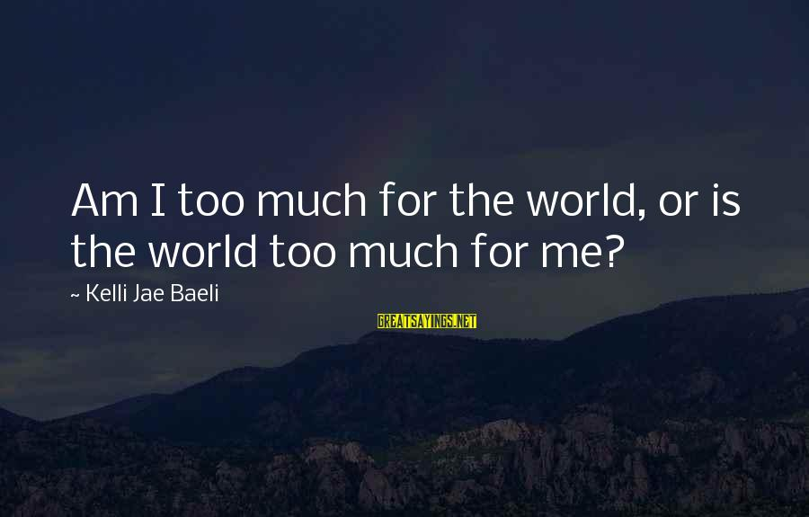 Kelli Sayings By Kelli Jae Baeli: Am I too much for the world, or is the world too much for me?