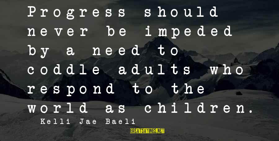 Kelli Sayings By Kelli Jae Baeli: Progress should never be impeded by a need to coddle adults who respond to the