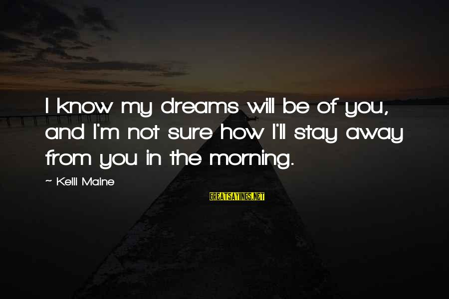 Kelli Sayings By Kelli Maine: I know my dreams will be of you, and I'm not sure how I'll stay