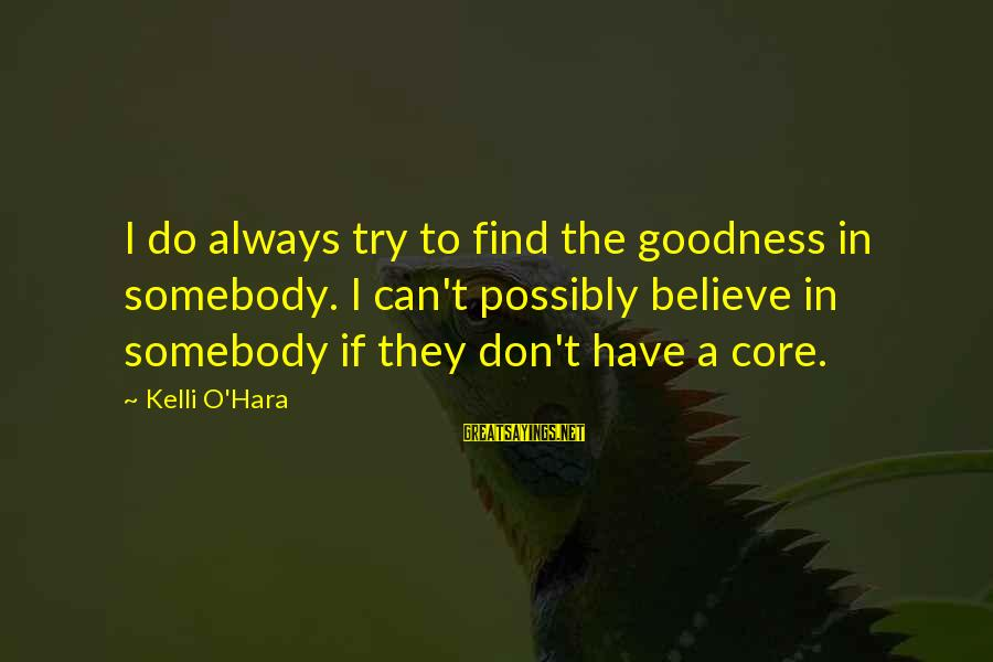 Kelli Sayings By Kelli O'Hara: I do always try to find the goodness in somebody. I can't possibly believe in