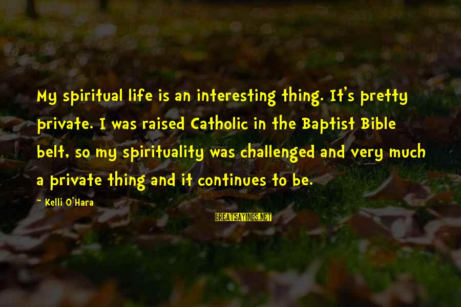 Kelli Sayings By Kelli O'Hara: My spiritual life is an interesting thing. It's pretty private. I was raised Catholic in