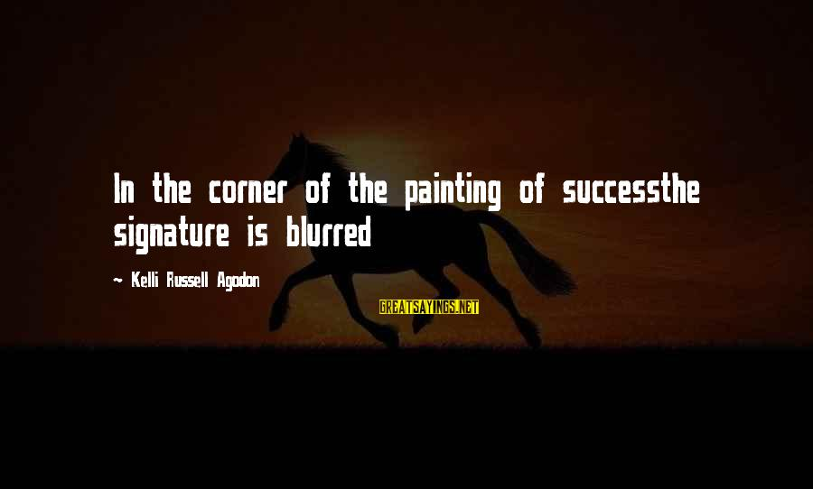 Kelli Sayings By Kelli Russell Agodon: In the corner of the painting of successthe signature is blurred