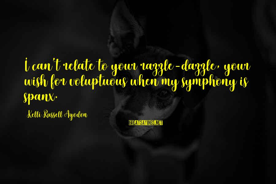 Kelli Sayings By Kelli Russell Agodon: I can't relate to your razzle-dazzle, your wish for voluptuous when my symphony is spanx.