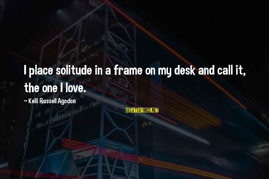 Kelli Sayings By Kelli Russell Agodon: I place solitude in a frame on my desk and call it, the one I