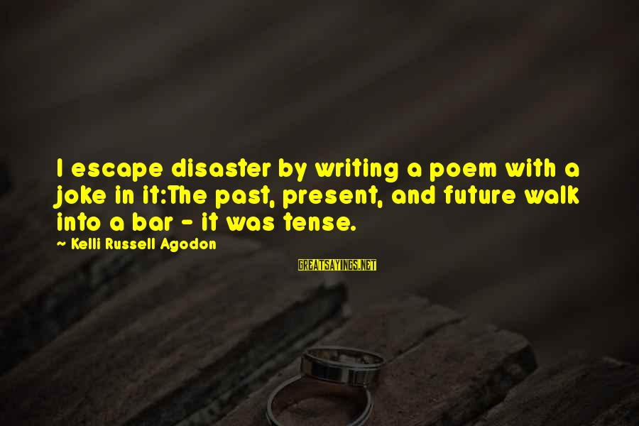 Kelli Sayings By Kelli Russell Agodon: I escape disaster by writing a poem with a joke in it:The past, present, and