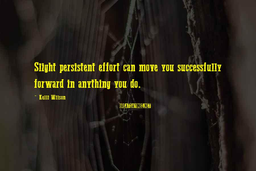 Kelli Sayings By Kelli Wilson: Slight persistent effort can move you successfully forward in anything you do.