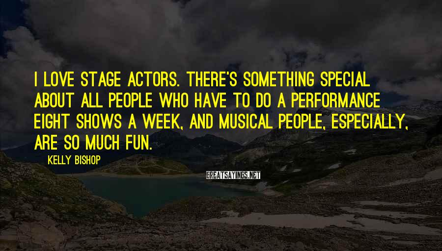Kelly Bishop Sayings: I love stage actors. There's something special about all people who have to do a