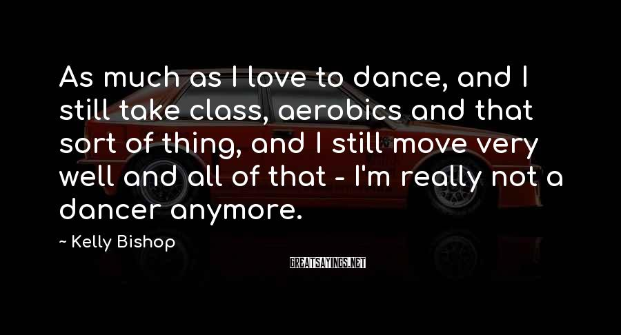 Kelly Bishop Sayings: As much as I love to dance, and I still take class, aerobics and that