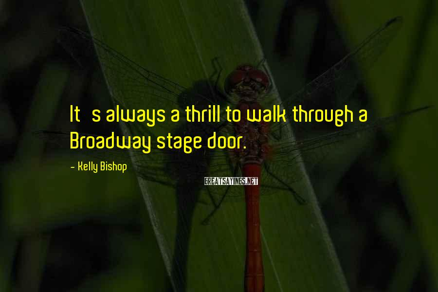 Kelly Bishop Sayings: It's always a thrill to walk through a Broadway stage door.