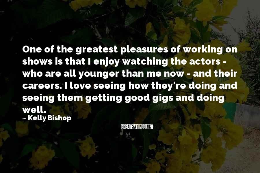 Kelly Bishop Sayings: One of the greatest pleasures of working on shows is that I enjoy watching the