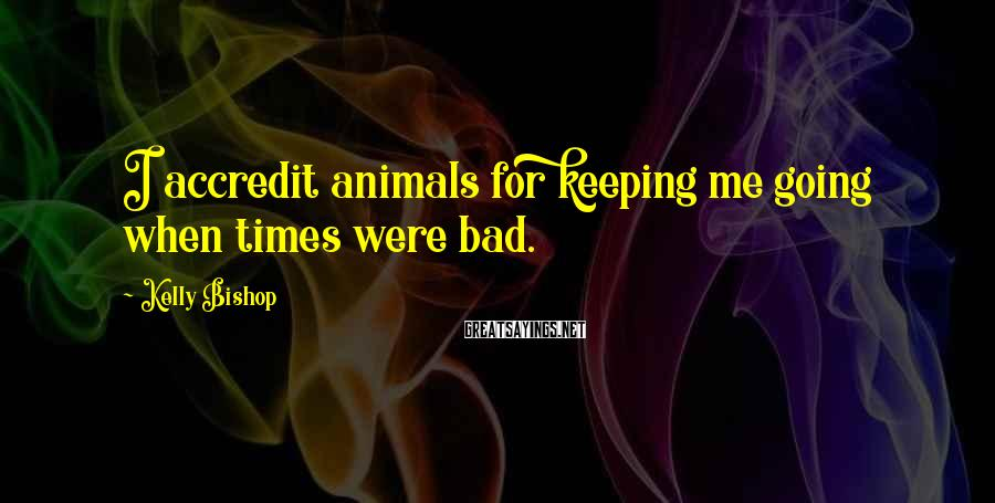 Kelly Bishop Sayings: I accredit animals for keeping me going when times were bad.