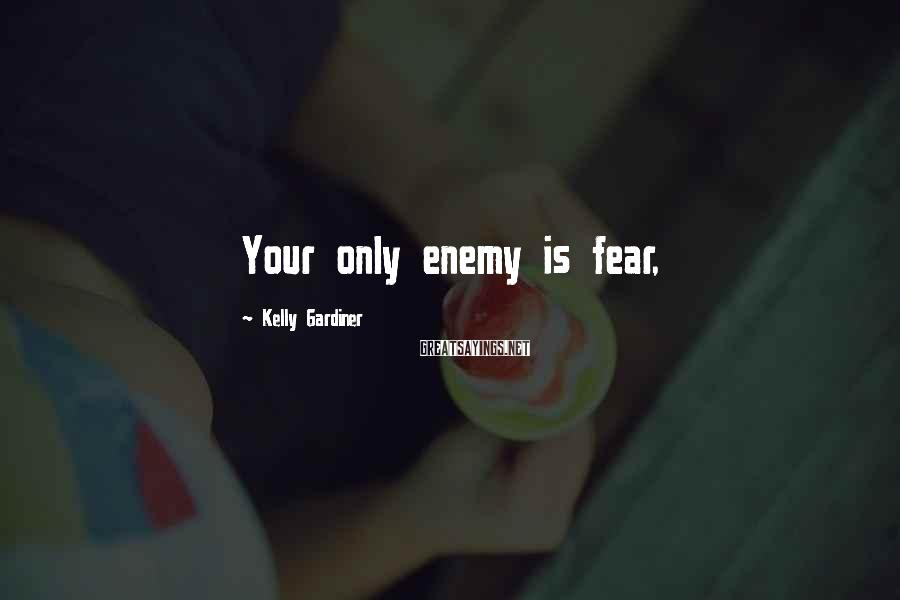 Kelly Gardiner Sayings: Your only enemy is fear,