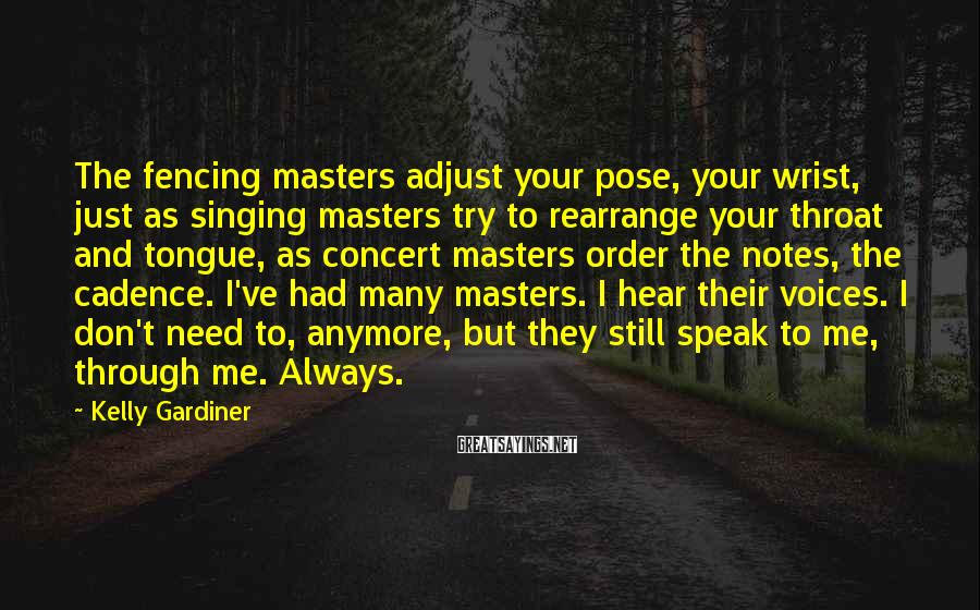 Kelly Gardiner Sayings: The fencing masters adjust your pose, your wrist, just as singing masters try to rearrange