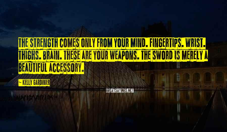 Kelly Gardiner Sayings: The strength comes only from your mind. Fingertips. Wrist. Thighs. Brain. These are your weapons.