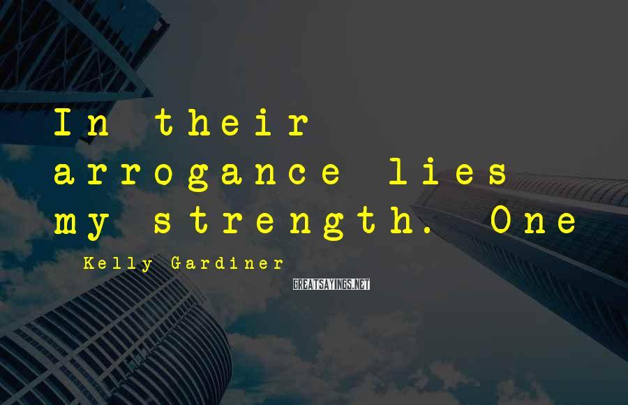 Kelly Gardiner Sayings: In their arrogance lies my strength. One