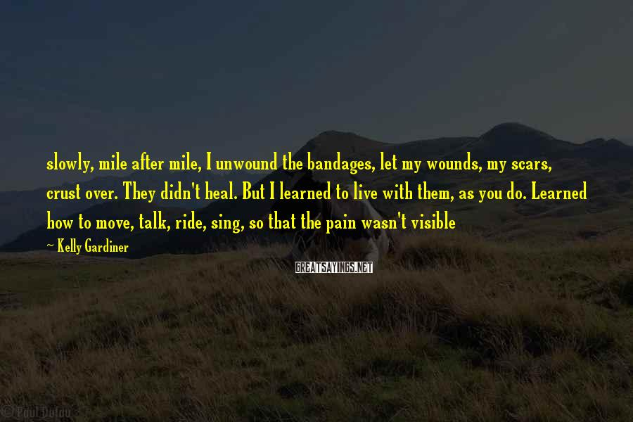 Kelly Gardiner Sayings: slowly, mile after mile, I unwound the bandages, let my wounds, my scars, crust over.